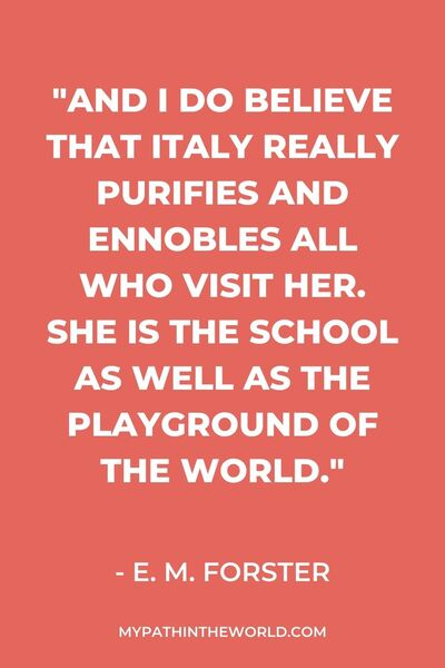 "Quotes about Italy travel - ""And I do believe that Italy really purifies and ennobles all who visit her. She is the school as well as the playground of the world."" - E. M. Forster"