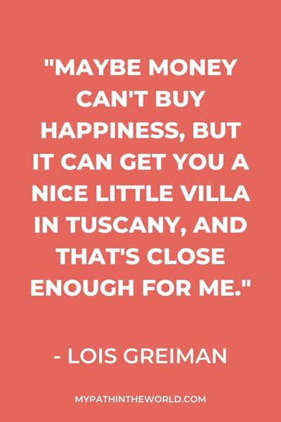 "quote - ""Maybe money can't buy happiness, but it can get you a nice little villa in Tuscany, and that's close enough for me."" - Lois Greiman"